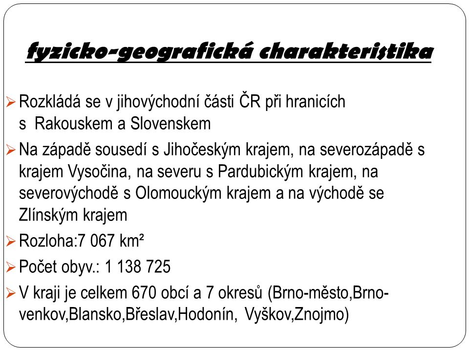 fyzicko-geografická charakteristika  Rozkládá se v jihovýchodní části ČR při hranicích s Rakouskem a Slovenskem  Na západě sousedí s Jihočeským kraj