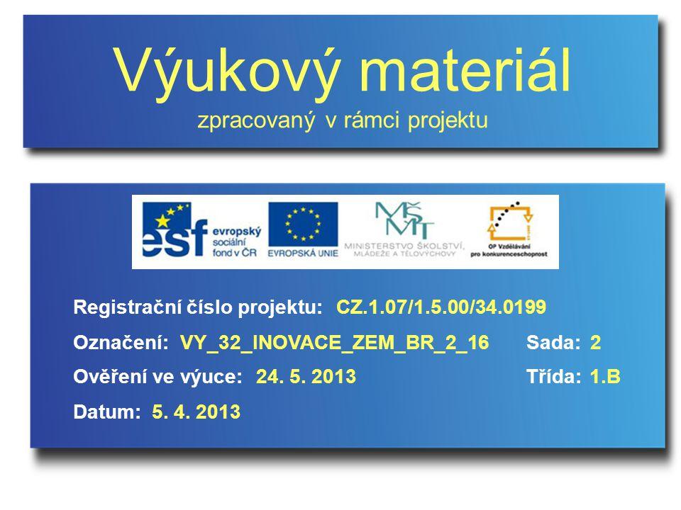 Výukový materiál zpracovaný v rámci projektu Označení:Sada: Ověření ve výuce:Třída: Datum: Registrační číslo projektu:CZ.1.07/1.5.00/34.0199 2VY_32_INOVACE_ZEM_BR_2_16 24.