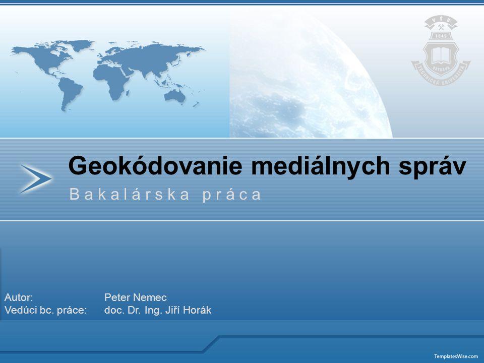B a k a l á r s k a p r á c a Geokódovanie mediálnych správ Autor: Peter Nemec Vedúci bc. práce: doc. Dr. Ing. Jiří Horák