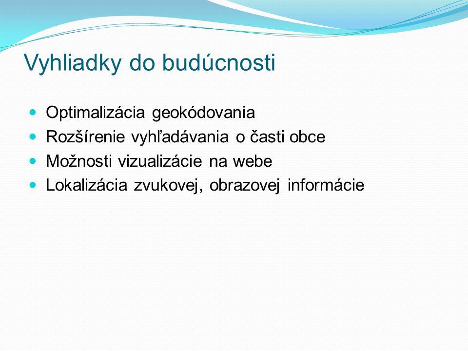 Vyhliadky do budúcnosti Optimalizácia geokódovania Rozšírenie vyhľadávania o časti obce Možnosti vizualizácie na webe Lokalizácia zvukovej, obrazovej informácie
