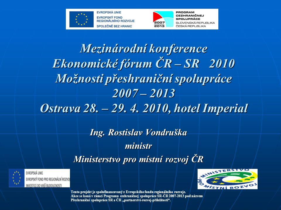 Mezinárodní konference Ekonomické fórum ČR – SR 2010 Možnosti přeshraniční spolupráce 2007 – 2013 Ostrava 28. – 29. 4. 2010, hotel Imperial Ing. Rosti