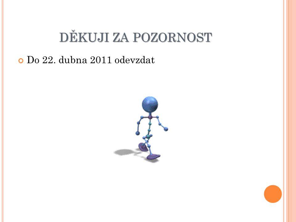 DĚKUJI ZA POZORNOST Do 22. dubna 2011 odevzdat