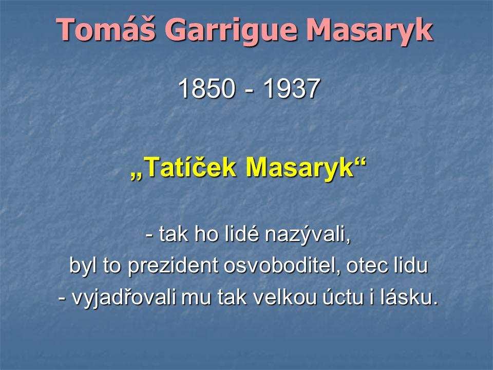"""Tomáš Garrigue Masaryk 1850 - 1937 """"Tatíček Masaryk - tak ho lidé nazývali, byl to prezident osvoboditel, otec lidu - vyjadřovali mu tak velkou úctu i lásku."""