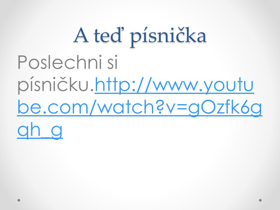 A teď písnička Poslechni si písničku.http://www.youtu be.com/watch v=gOzfk6g qh_ghttp://www.youtu be.com/watch v=gOzfk6g qh_g