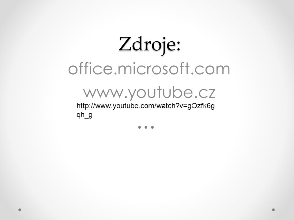 Zdroje: Zdroje: office.microsoft.com www.youtube.cz http://www.youtube.com/watch v=gOzfk6g qh_g