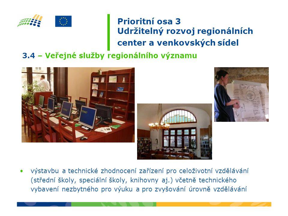 výstavbu a technické zhodnocení zařízení pro celoživotní vzdělávání (střední školy, speciální školy, knihovny aj.) včetně technického vybavení nezbytného pro výuku a pro zvyšování úrovně vzdělávání 3.4 – Veřejné služby regionálního významu Prioritní osa 3 Udržitelný rozvoj regionálních center a venkovských sídel