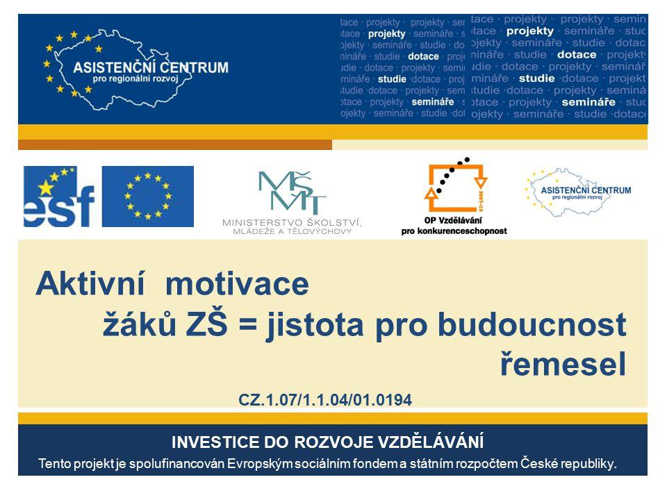 Aktivní motivace žáků ZŠ = jistota pro budoucnost řemesel CZ.1.07/1.1.04/01.0194 INVESTICE DO ROZVOJE VZDĚLÁVÁNÍ Tento projekt je spolufinancován Evropským sociálním fondem a státním rozpočtem České republiky.