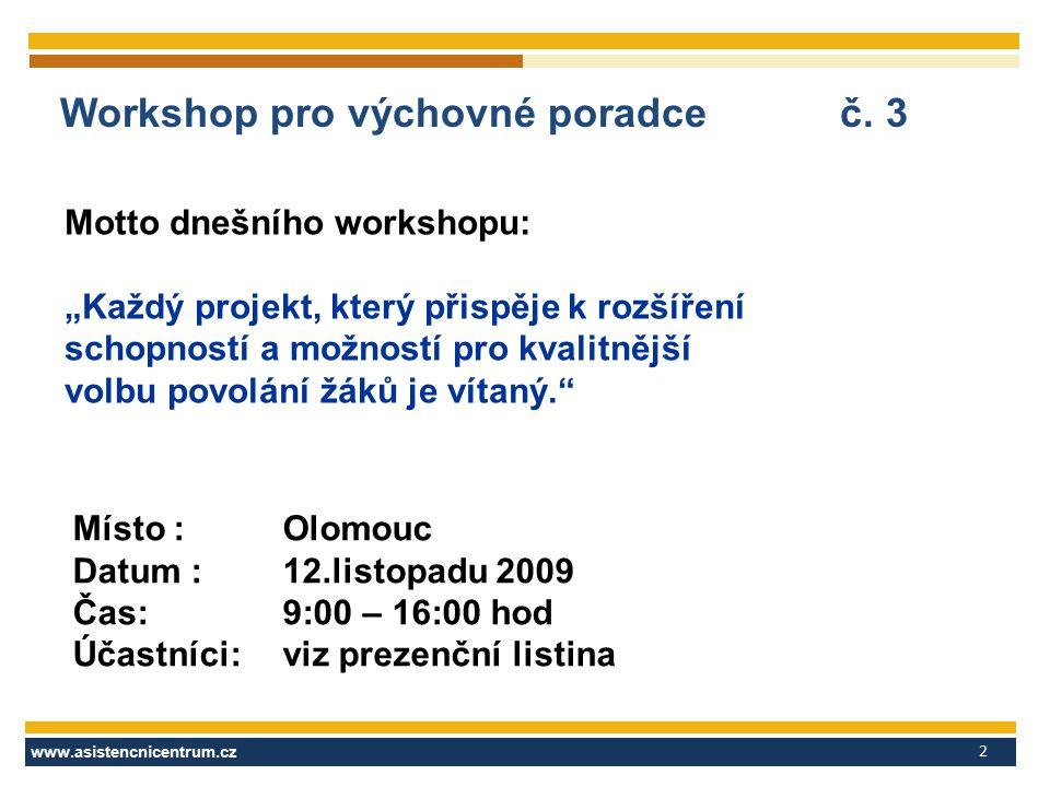 www.asistencnicentrum.cz 2 Workshop pro výchovné poradce č. 3 Místo : Olomouc Datum : 12.listopadu 2009 Čas:9:00 – 16:00 hod Účastníci:viz prezenční l