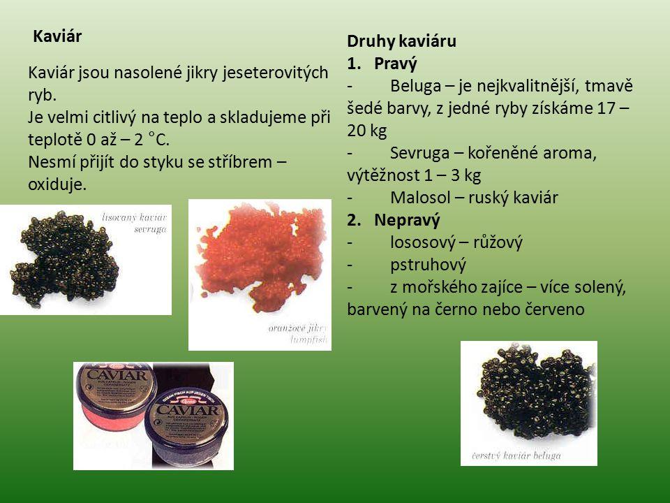 Kaviár Kaviár jsou nasolené jikry jeseterovitých ryb. Je velmi citlivý na teplo a skladujeme při teplotě 0 až – 2 °C. Nesmí přijít do styku se stříbre
