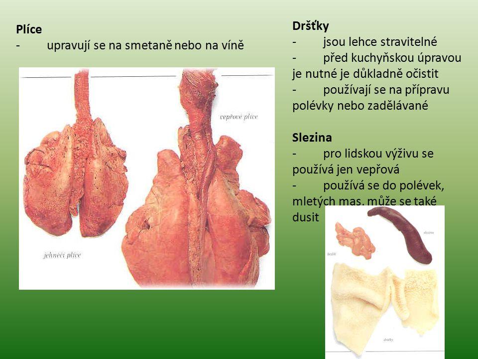 Plíce - upravují se na smetaně nebo na víně Dršťky - jsou lehce stravitelné - před kuchyňskou úpravou je nutné je důkladně očistit - používají se na přípravu polévky nebo zadělávané Slezina - pro lidskou výživu se používá jen vepřová - používá se do polévek, mletých mas, může se také dusit