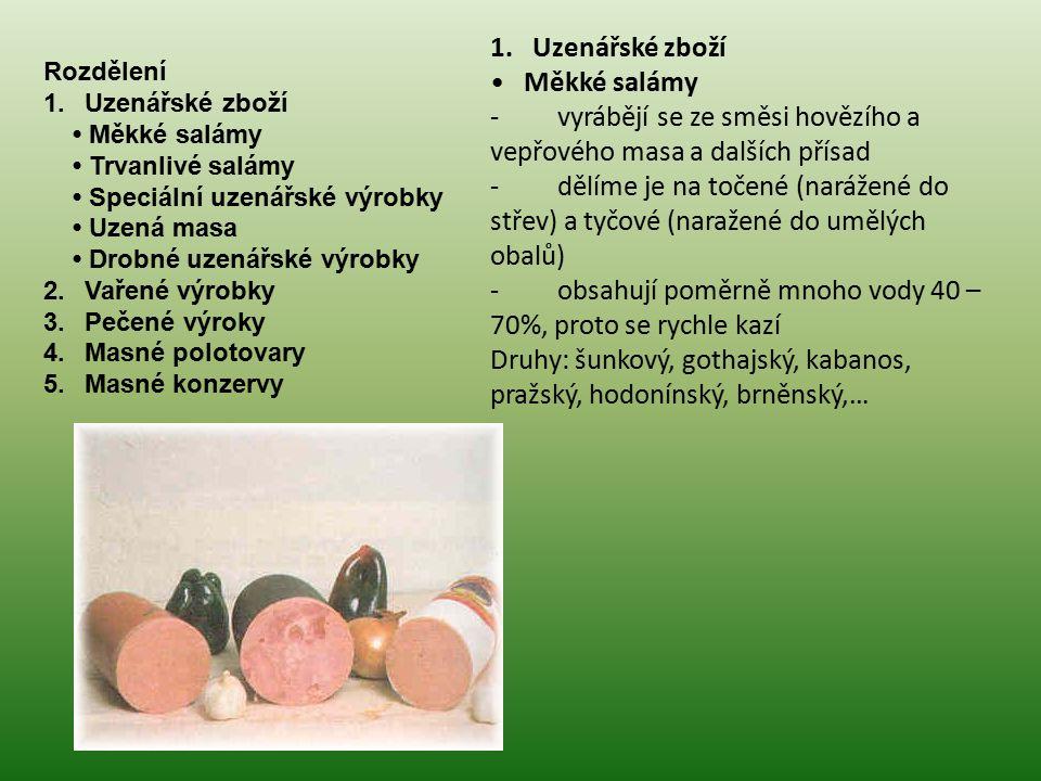 Rozdělení 1. Uzenářské zboží Měkké salámy Trvanlivé salámy Speciální uzenářské výrobky Uzená masa Drobné uzenářské výrobky 2. Vařené výrobky 3. Pečené