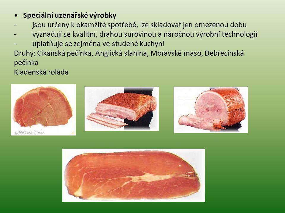 Speciální uzenářské výrobky - jsou určeny k okamžité spotřebě, lze skladovat jen omezenou dobu - vyznačují se kvalitní, drahou surovinou a náročnou výrobní technologií - uplatňuje se zejména ve studené kuchyni Druhy: Cikánská pečínka, Anglická slanina, Moravské maso, Debrecínská pečínka Kladenská roláda