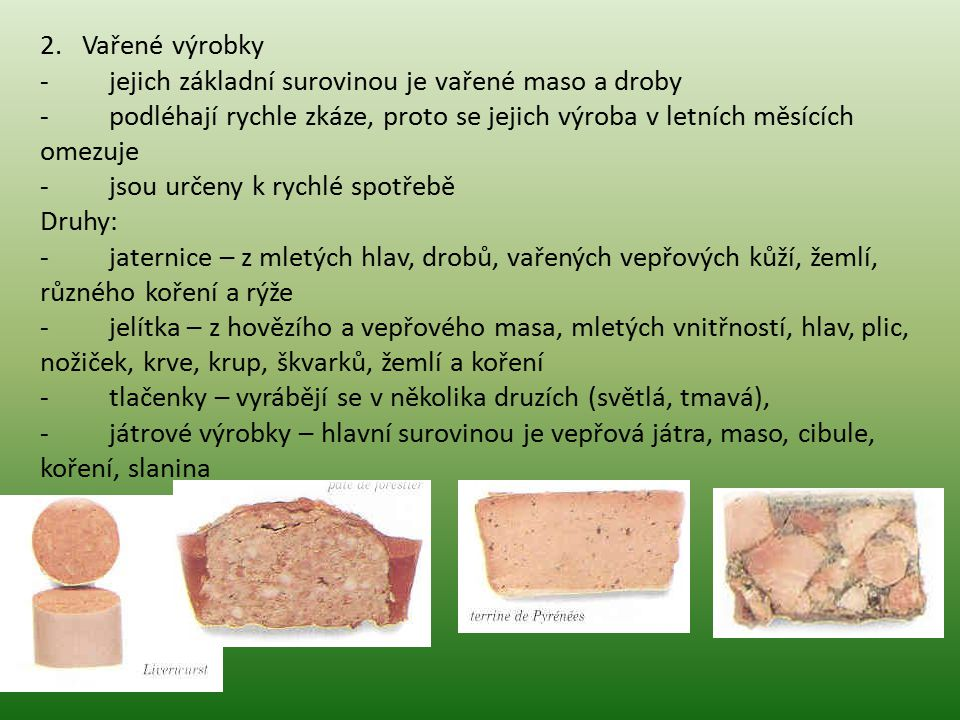 2. Vařené výrobky - jejich základní surovinou je vařené maso a droby - podléhají rychle zkáze, proto se jejich výroba v letních měsících omezuje - jso