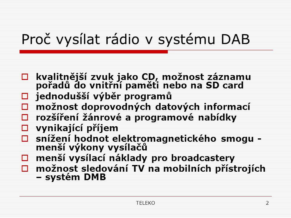TELEKO2 Proč vysílat rádio v systému DAB  kvalitnější zvuk jako CD, možnost záznamu pořadů do vnitřní paměti nebo na SD card  jednodušší výběr programů  možnost doprovodných datových informací  rozšíření žánrové a programové nabídky  vynikající příjem  snížení hodnot elektromagnetického smogu - menší výkony vysílačů  menší vysílací náklady pro broadcastery  možnost sledování TV na mobilních přístrojích – systém DMB