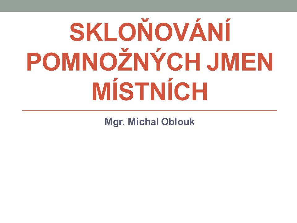 POMNOŽNÁ JMÉNA MÍSTNÍ většina českých jmen místních se skloňuje podle svého rodu a zakončení jako jiná podstatná a přídavná jména, např.