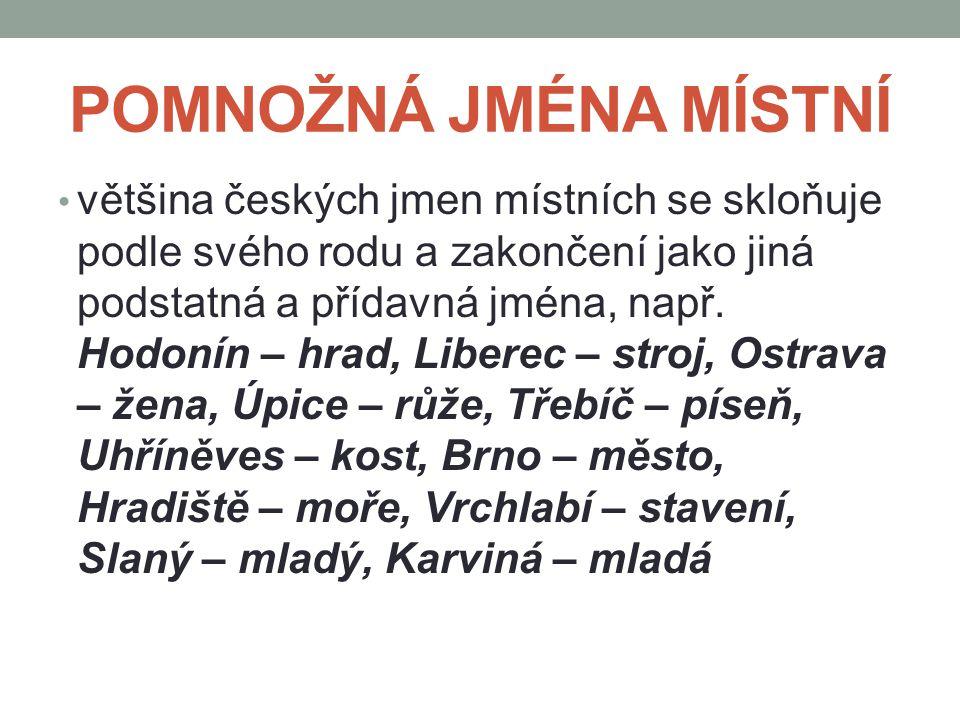 POMNOŽNÁ JMÉNA MÍSTNÍ většina českých jmen místních se skloňuje podle svého rodu a zakončení jako jiná podstatná a přídavná jména, např. Hodonín – hra