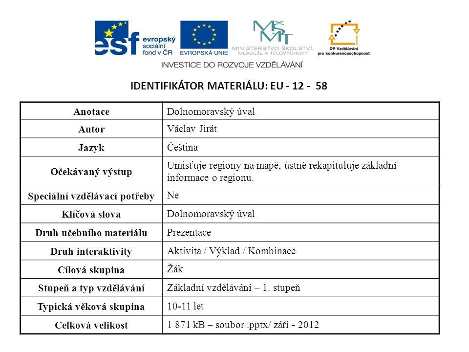 IDENTIFIKÁTOR MATERIÁLU: EU - 12 - 58 AnotaceDolnomoravský úval Autor Václav Jirát Jazyk Čeština Očekávaný výstup Umisťuje regiony na mapě, ústně rekapituluje základní informace o regionu.