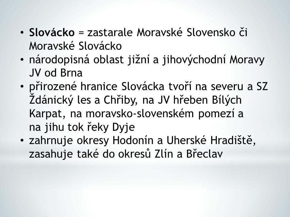 Slovácko = zastarale Moravské Slovensko či Moravské Slovácko národopisná oblast jižní a jihovýchodní Moravy JV od Brna přirozené hranice Slovácka tvoř