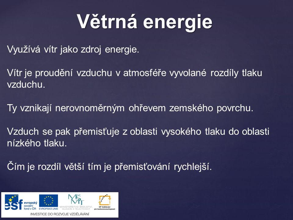 Větrná energie Využívá vítr jako zdroj energie. Vítr je proudění vzduchu v atmosféře vyvolané rozdíly tlaku vzduchu. Ty vznikají nerovnoměrným ohřevem