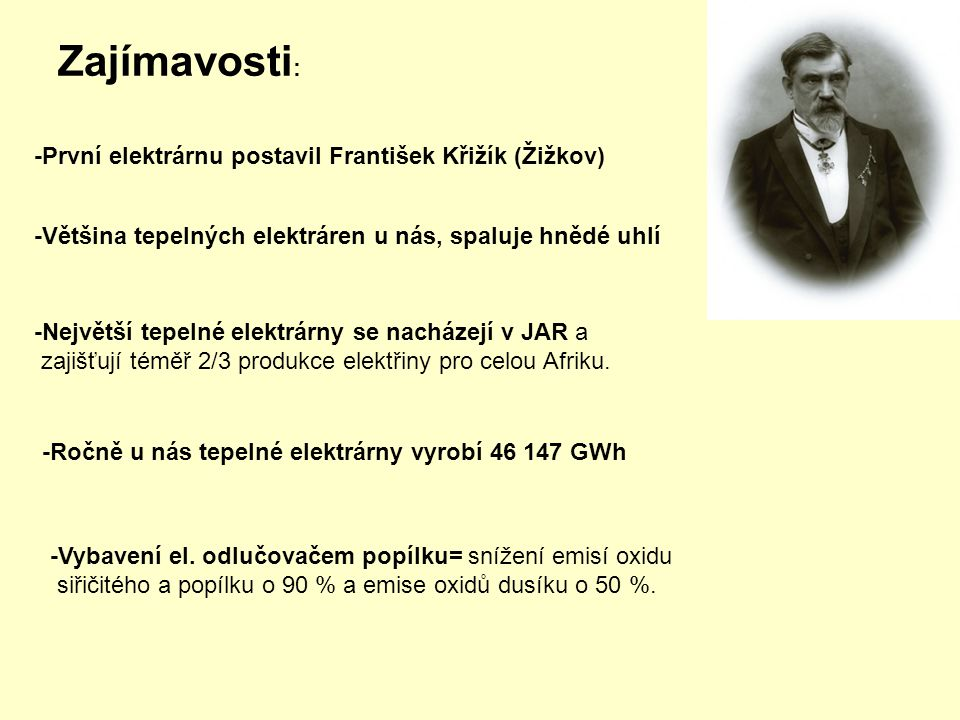 Zajímavosti : -První elektrárnu postavil František Křižík (Žižkov) -Ročně u nás tepelné elektrárny vyrobí 46 147 GWh -Největší tepelné elektrárny se nacházejí v JAR a zajišťují téměř 2/3 produkce elektřiny pro celou Afriku.