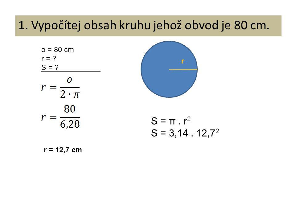 1. Vypočítej obsah kruhu jehož obvod je 80 cm. o = 80 cm r = ? S = ? r = 12,7 cm S = π. r 2 S = 3,14. 12,7 2 r