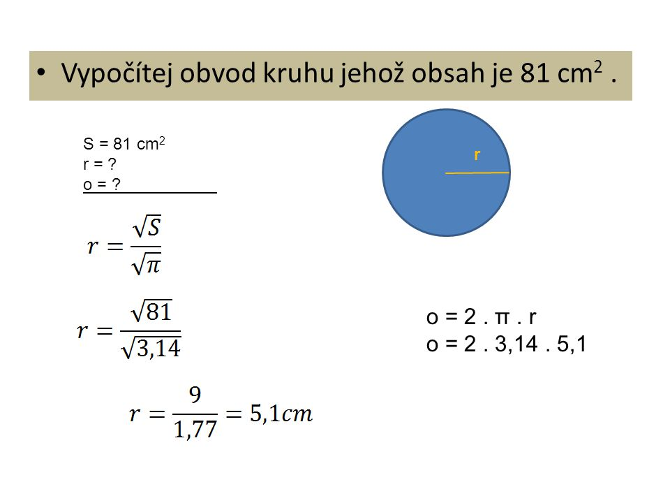 Vypočítej obvod kruhu jehož obsah je 81 cm 2. r S = 81 cm 2 r = ? o = ? o = 2. π. r o = 2. 3,14. 5,1