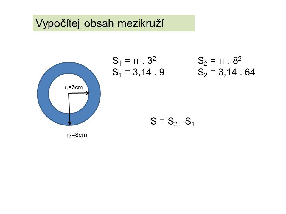 Vypočítej obsah mezikruží r 1 =3cm r 2 =8cm S 1 = π. 3 2 S 1 = 3,14. 9 S 2 = π. 8 2 S 2 = 3,14. 64 S = S 2 - S 1