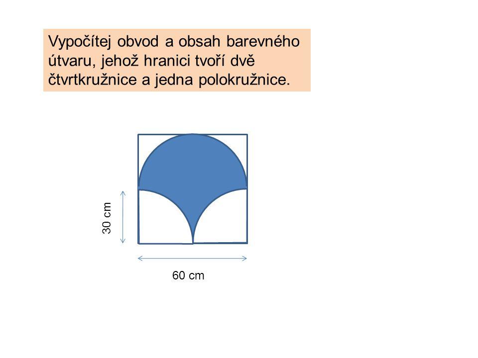 Vypočítej obvod a obsah barevného útvaru, jehož hranici tvoří dvě čtvrtkružnice a jedna polokružnice. 60 cm 30 cm
