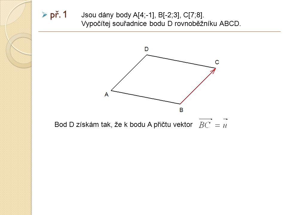  př. 1 Jsou dány body A[4;-1], B[-2;3], C[7;8]. Vypočítej souřadnice bodu D rovnoběžníku ABCD. Bod D získám tak, že k bodu A přičtu vektor