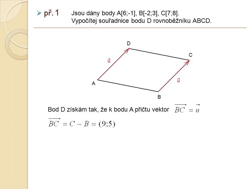  př. 1 Jsou dány body A[6;-1], B[-2;3], C[7;8]. Vypočítej souřadnice bodu D rovnoběžníku ABCD.