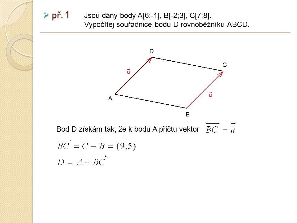 př. 1 Jsou dány body A[6;-1], B[-2;3], C[7;8]. Vypočítej souřadnice bodu D rovnoběžníku ABCD. Bod D získám tak, že k bodu A přičtu vektor