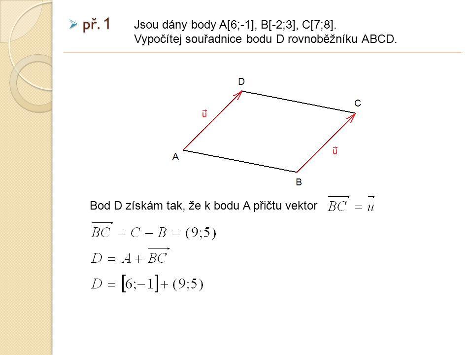 př.1 Jsou dány body A[6;-1], B[-2;3], C[7;8]. Vypočítej souřadnice bodu D rovnoběžníku ABCD.