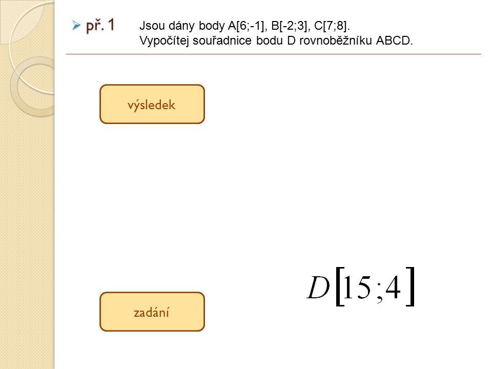  př. 1 Jsou dány body A[6;-1], B[-2;3], C[7;8]. Vypočítej souřadnice bodu D rovnoběžníku ABCD. výsledek zadání