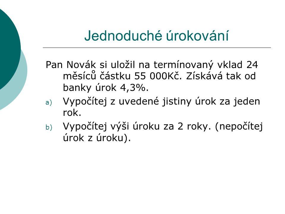 Jednoduché úrokování Pan Novák si uložil na termínovaný vklad 24 měsíců částku 55 000Kč. Získává tak od banky úrok 4,3%. a) Vypočítej z uvedené jistin