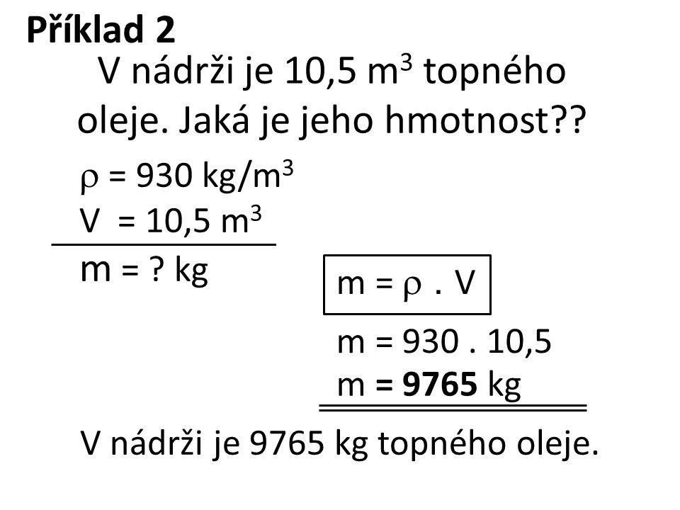 = 930 kg/m 3 V = 10,5 m 3 m = ? kg m = . V m = 930. 10,5 m = 9765 kg V nádrži je 10,5 m 3 topného oleje. Jaká je jeho hmotnost?? V nádrži je 9765 k