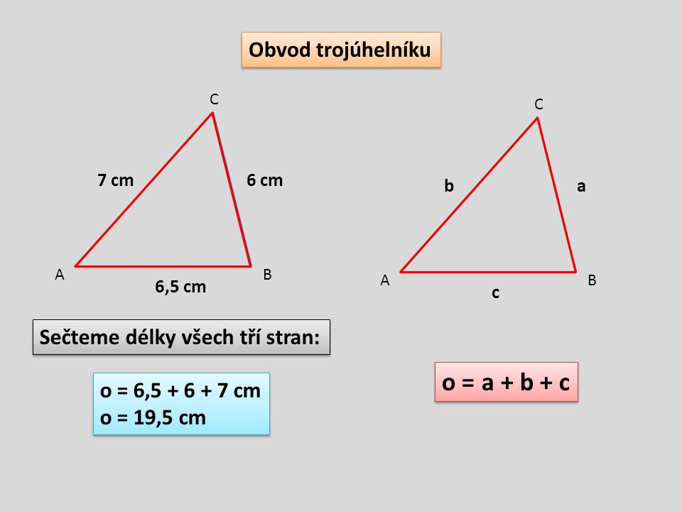 Obvod trojúhelníku 6 cm7 cm 6,5 cm AB C o = 6,5 + 6 + 7 cm o = 19,5 cm o = 6,5 + 6 + 7 cm o = 19,5 cm Sečteme délky všech tří stran: ab c AB C o = a +