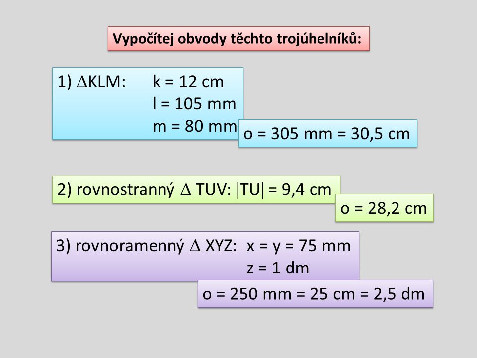 Vypočítej obvody těchto trojúhelníků: 1)  KLM:k = 12 cm l = 105 mm m = 80 mm 1)  KLM:k = 12 cm l = 105 mm m = 80 mm 2) rovnostranný  TUV:  TU  =