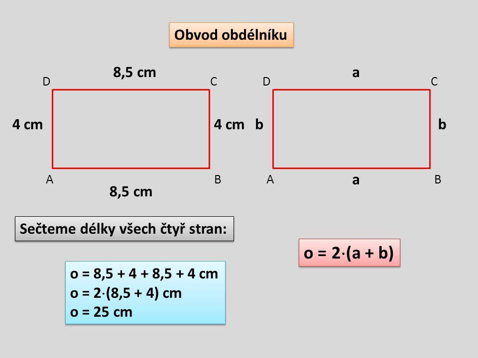 Obvod obdélníku AB CD AB CD 8,5 cm 4 cm Sečteme délky všech čtyř stran: o = 8,5 + 4 + 8,5 + 4 cm o = 2  (8,5 + 4) cm o = 25 cm o = 8,5 + 4 + 8,5 + 4