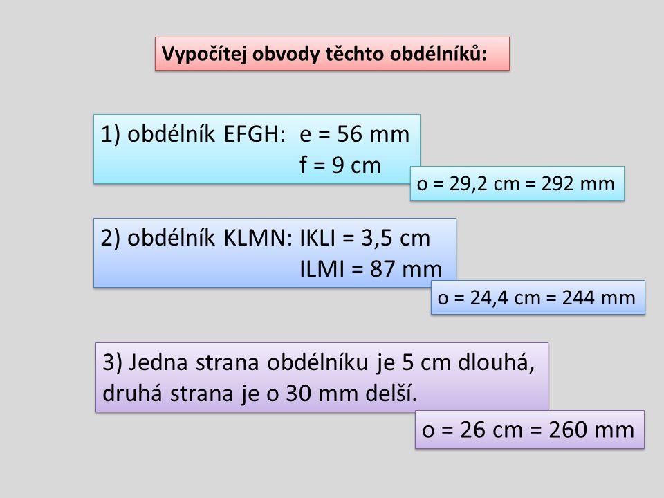Vypočítej obvody těchto obdélníků: 1) obdélník EFGH:e = 56 mm f = 9 cm 1) obdélník EFGH:e = 56 mm f = 9 cm 2) obdélník KLMN:IKLI = 3,5 cm ILMI = 87 mm