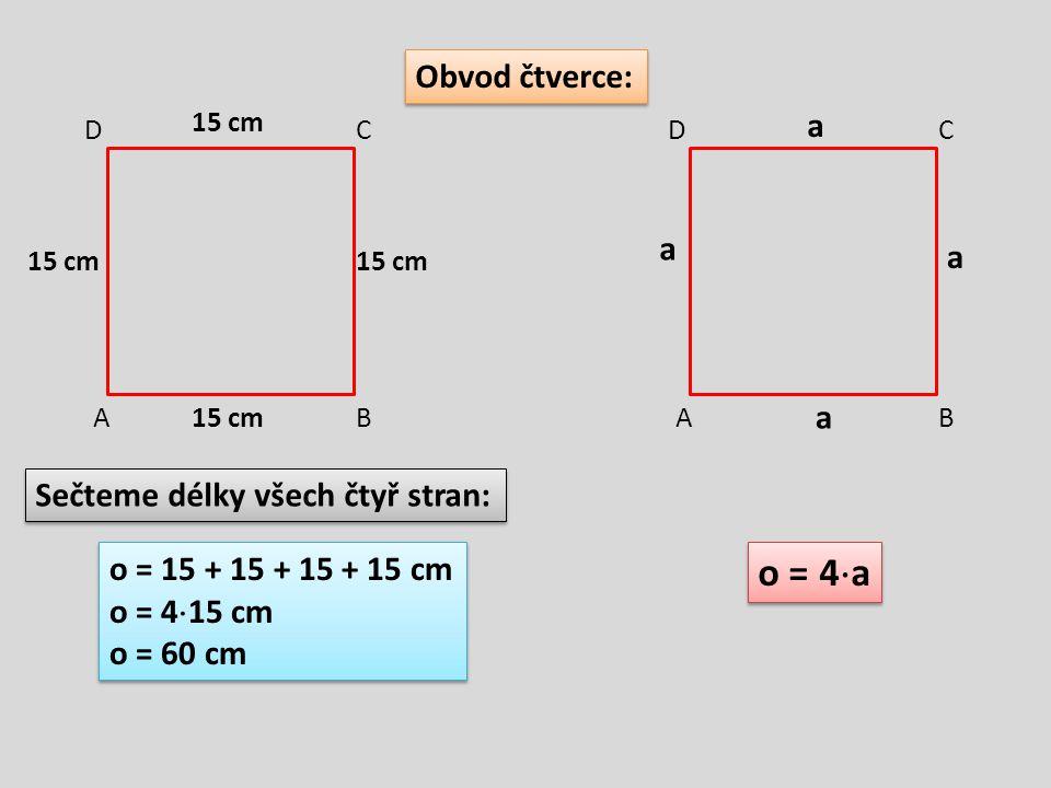 Obvod čtverce: AB CD AB CD Sečteme délky všech čtyř stran: 15 cm o = 15 + 15 + 15 + 15 cm o = 4  15 cm o = 60 cm o = 15 + 15 + 15 + 15 cm o = 4  15