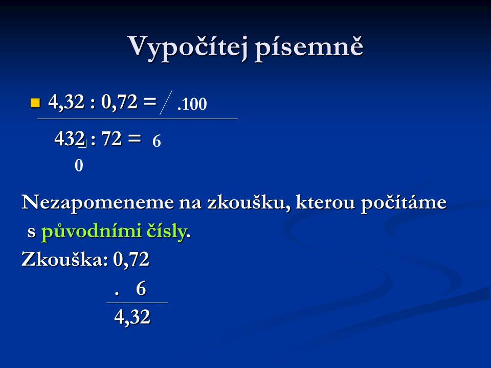 Vypočítej písemně 4,32 : 0,72 = 4,32 : 0,72 =.100 432 : 72 = 6 0 Nezapomeneme na zkoušku, kterou počítáme s původními čísly.