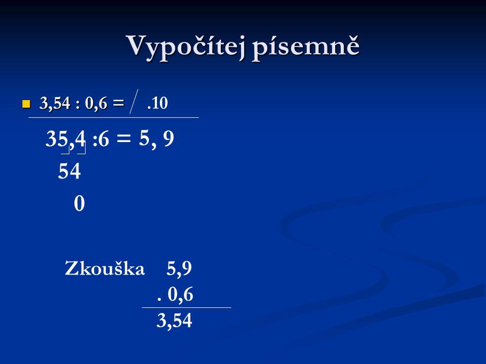 Vypočítej písemně 3,54 : 0,6 = 3,54 : 0,6 =.10 35,4 :6 = 5 54,9 0 Zkouška 5,9. 0,6 3,54