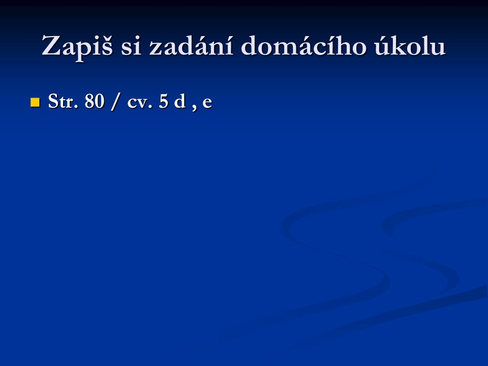 Zapiš si zadání domácího úkolu Str. 80 / cv. 5 d, e Str. 80 / cv. 5 d, e