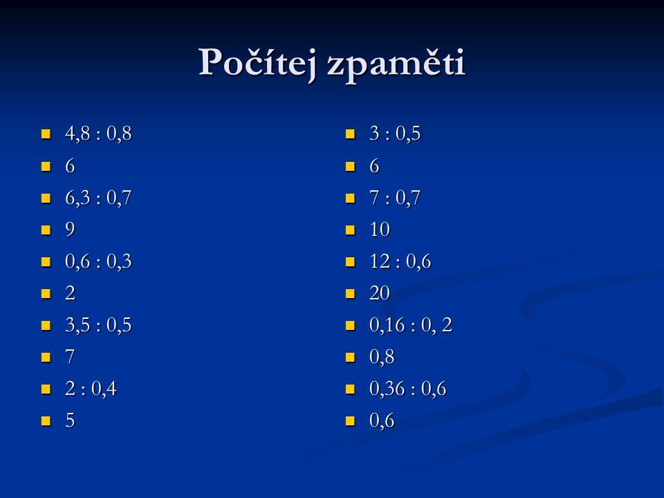 Počítej zpaměti 4,8 : 0,8 4,8 : 0,8 6 6,3 : 0,7 6,3 : 0,7 9 0,6 : 0,3 0,6 : 0,3 2 3,5 : 0,5 3,5 : 0,5 7 2 : 0,4 2 : 0,4 5 3 : 0,5 6 7 : 0,7 10 12 : 0,6 20 0,16 : 0, 2 0,8 0,36 : 0,6 0,6