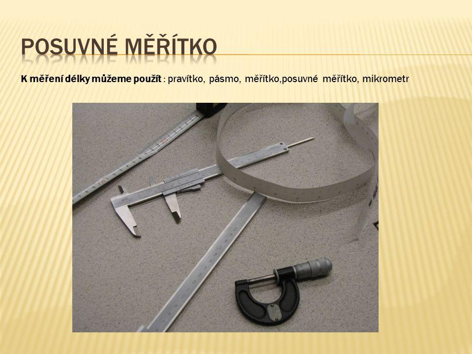 K měření délky můžeme použít : pravítko, pásmo, měřítko,posuvné měřítko, mikrometr