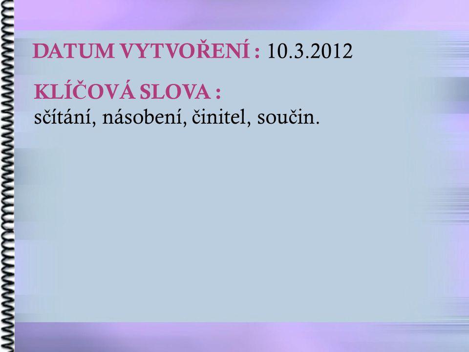 DATUM VYTVO Ř ENÍ : 10.3.2012 KLÍ Č OVÁ SLOVA : s č ítání, násobení, č initel, sou č in.
