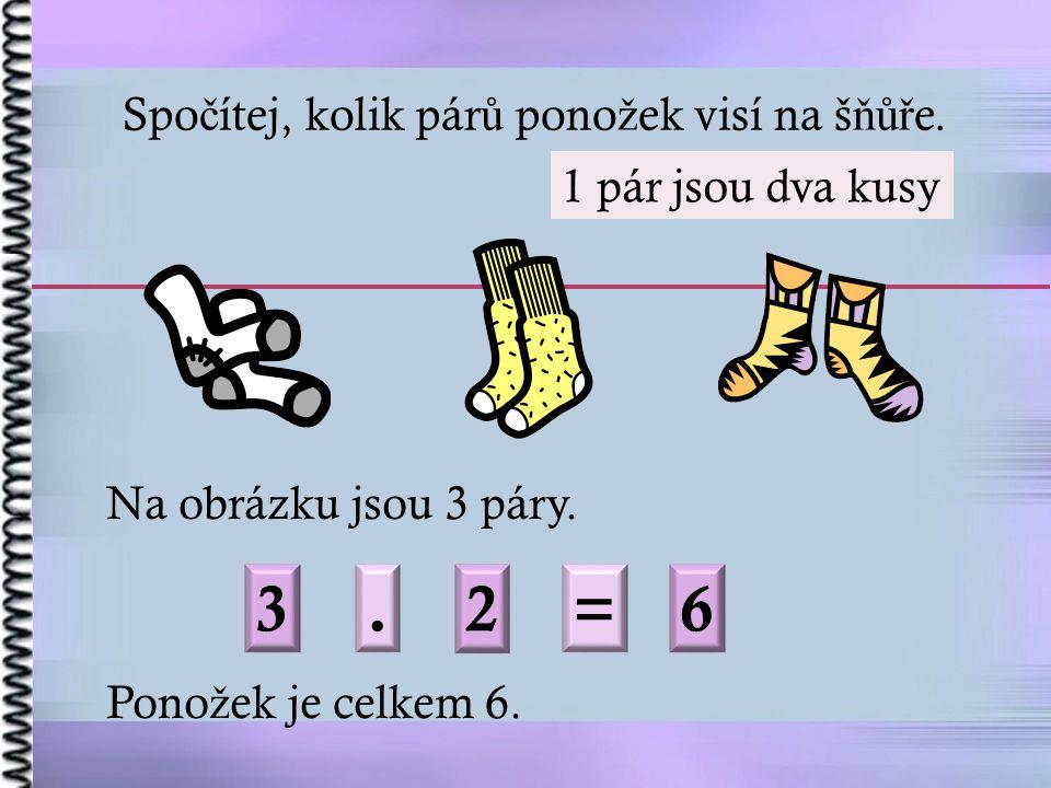 3.2=6 Spo č ítej, kolik pár ů pono ž ek visí na š ňůř e. 1 pár jsou dva kusy Na obrázku jsou 3 páry. Pono ž ek je celkem 6.