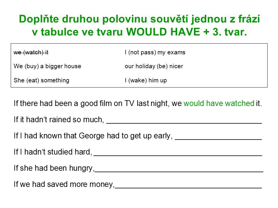 Doplňte druhou polovinu souvětí jednou z frází v tabulce ve tvaru WOULD HAVE + 3.