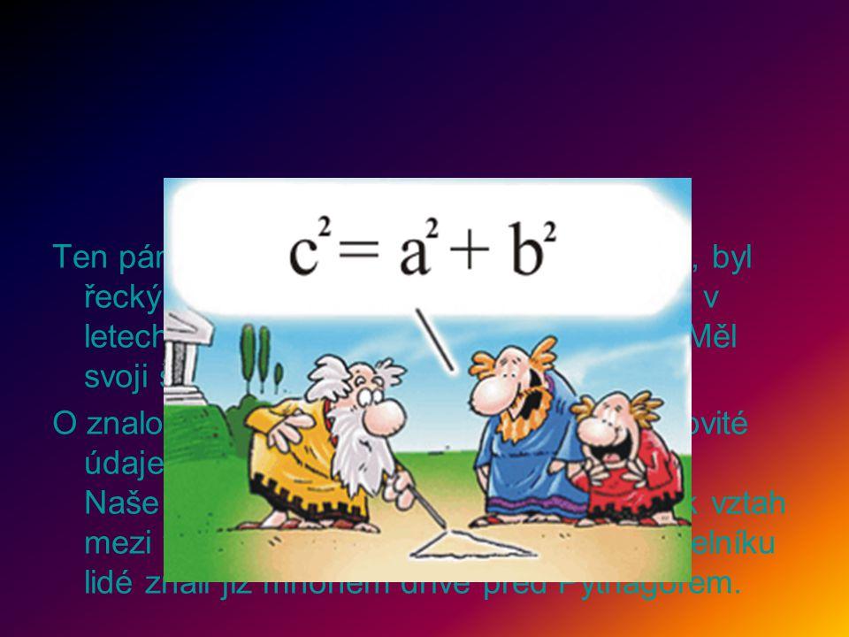 Ten pán, který tu před chvilkou tak hudroval, byl řecký matematik Pythagoras ze Samu. Žil v letech 580 - 500 před naším letopočtem. Měl svoji školu, v