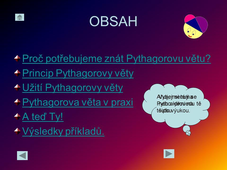 OBSAH Proč potřebujeme znát Pythagorovu větu? Princip Pythagorovy věty Užití Pythagorovy věty Pythagorova věta v praxi A teď Ty! Výsledky příkladů. Ah